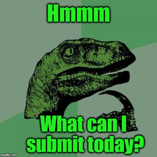 Uh oh. I just wasted a whole meme submission trying to decide what to submit | Hmmm What can I submit today? | image tagged in memes,philosoraptor | made w/ Imgflip meme maker