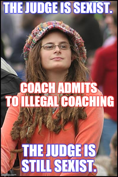 College Liberal Meme | THE JUDGE IS SEXIST. THE JUDGE IS STILL SEXIST. COACH ADMITS TO ILLEGAL COACHING | image tagged in memes,college liberal | made w/ Imgflip meme maker