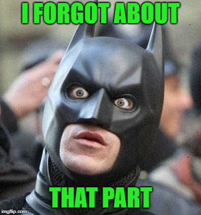 Shocked Batman | I FORGOT ABOUT THAT PART | image tagged in shocked batman | made w/ Imgflip meme maker