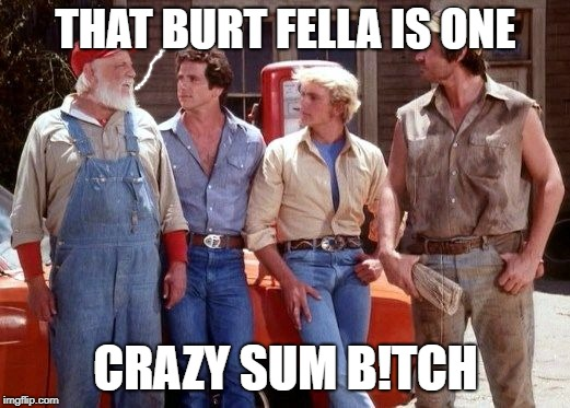 Dukes of Hazzard | THAT BURT FELLA IS ONE CRAZY SUM B!TCH | image tagged in dukes of hazzard | made w/ Imgflip meme maker