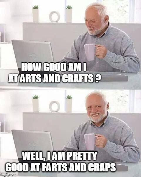 Not the same thing Harold |  HOW GOOD AM I AT ARTS AND CRAFTS ? WELL, I AM PRETTY GOOD AT FARTS AND CRAPS | image tagged in memes,hide the pain harold,arts and crafts,farts,incontinence,hobbies | made w/ Imgflip meme maker