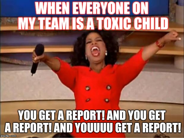 you get a ban | WHEN EVERYONE ON MY TEAM IS A TOXIC CHILD YOU GET A REPORT! AND YOU GET A REPORT! AND YOUUUU GET A REPORT! | image tagged in memes,oprah you get a,relatable,report,toxic,team | made w/ Imgflip meme maker