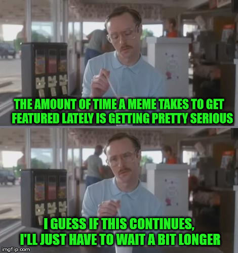 Kip Pretty Serious | THE AMOUNT OF TIME A MEME TAKES TO GET   FEATURED LATELY IS GETTING PRETTY SERIOUS I GUESS IF THIS CONTINUES, I'LL JUST HAVE TO WAIT A BIT L | image tagged in kip pretty serious,memes,long memes | made w/ Imgflip meme maker