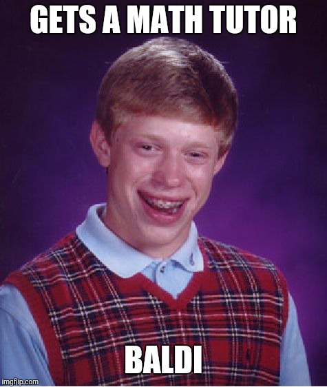 How did nobody come up with this already? | GETS A MATH TUTOR BALDI | image tagged in memes,bad luck brian,baldi,baldi's basics,math | made w/ Imgflip meme maker