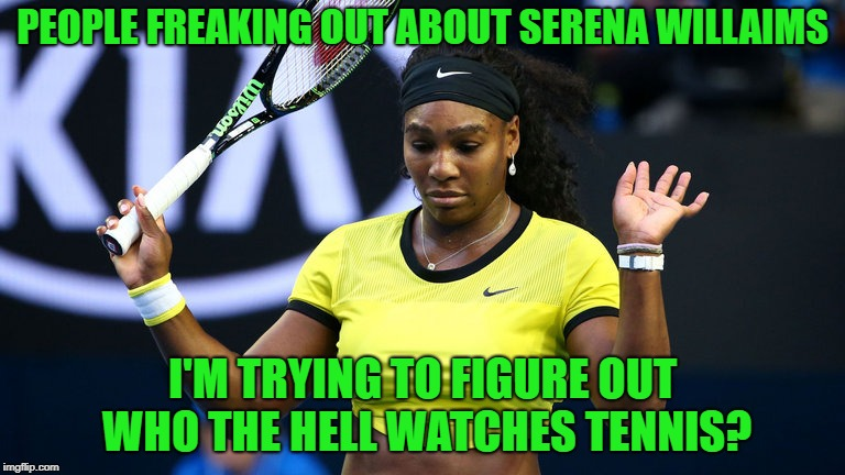 Tennis? | PEOPLE FREAKING OUT ABOUT SERENA WILLAIMS I'M TRYING TO FIGURE OUT WHO THE HELL WATCHES TENNIS? | image tagged in serena williams,tennis | made w/ Imgflip meme maker