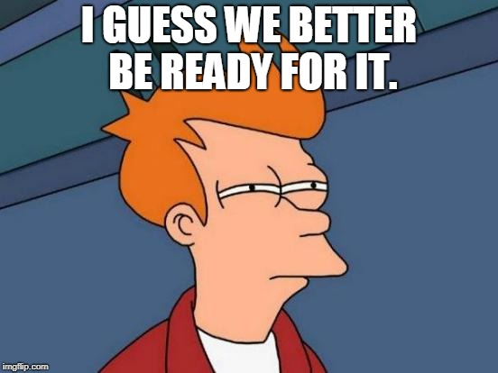 Futurama Fry Meme | I GUESS WE BETTER BE READY FOR IT. | image tagged in memes,futurama fry | made w/ Imgflip meme maker