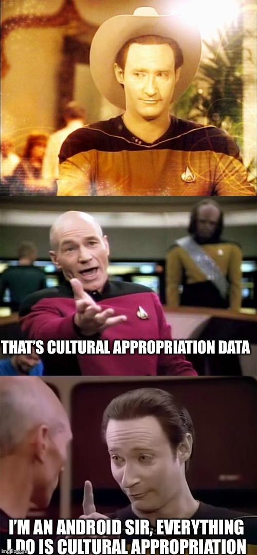 Cultural appropriation  |  THAT'S CULTURAL APPROPRIATION DATA; I'M AN ANDROID SIR, EVERYTHING I DO IS CULTURAL APPROPRIATION | image tagged in cultural appropriation,star trek the next generation,star trek data,picard wtf,memes | made w/ Imgflip meme maker