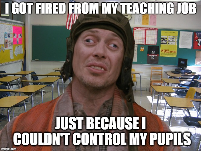 Substitute Teacher | I GOT FIRED FROM MY TEACHING JOB JUST BECAUSE I COULDN'T CONTROL MY PUPILS | image tagged in funny memes,teacher,education,special education | made w/ Imgflip meme maker