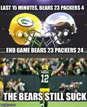 The Bears still suck! | LAST 15 MINUTES, BEARS 23 PACKERS 4 END GAME BEARS 23 PACKERS 24 THE BEARS STILL SUCK | image tagged in green bay packers,chicago bears,football,nfl | made w/ Imgflip meme maker