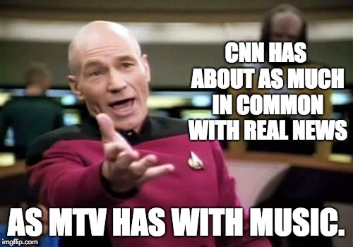 Picard Wtf Meme | CNN HAS ABOUT AS MUCH IN COMMON WITH REAL NEWS AS MTV HAS WITH MUSIC. | image tagged in memes,picard wtf | made w/ Imgflip meme maker