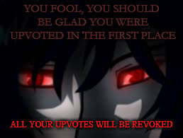 YOU FOOL, YOU SHOULD BE GLAD YOU WERE UPVOTED IN THE FIRST PLACE ALL YOUR UPVOTES WILL BE REVOKED | made w/ Imgflip meme maker