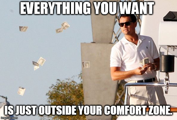 Wolf of Wallstreet Money | EVERYTHING YOU WANT IS JUST OUTSIDE YOUR COMFORT ZONE. | image tagged in wolf of wallstreet money | made w/ Imgflip meme maker