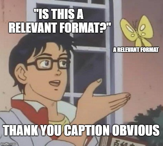 "Is This A Pigeon Meme | ""IS THIS A RELEVANT FORMAT?"" A RELEVANT FORMAT THANK YOU CAPTION OBVIOUS 