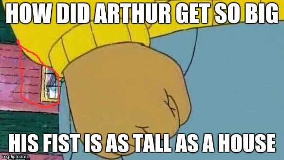 Arthur Fist Meme | HOW DID ARTHUR GET SO BIG HIS FIST IS AS TALL AS A HOUSE | image tagged in memes,arthur fist | made w/ Imgflip meme maker