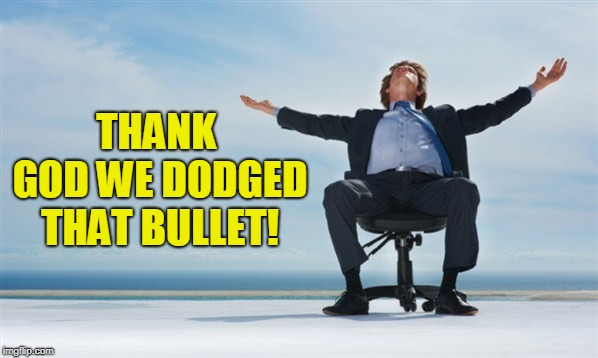 relief | THANK GOD WE DODGED THAT BULLET! | image tagged in relief | made w/ Imgflip meme maker