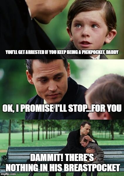 Finding Neverland Meme | YOU'LL GET ARRESTED IF YOU KEEP BEING A PICKPOCKET, DADDY OK, I PROMISE I'LL STOP...FOR YOU DAMMIT! THERE'S NOTHING IN HIS BREASTPOCKET | image tagged in memes,finding neverland | made w/ Imgflip meme maker