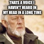 Obi wan | THATS A VOICE I HAVEN'T HEARD IN MY HEAD IN A LONG TIME | image tagged in obi wan | made w/ Imgflip meme maker