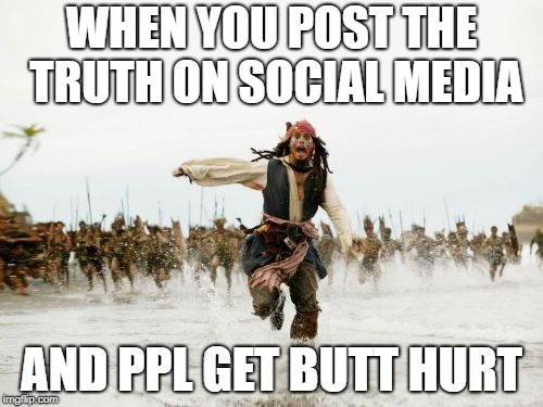 Jack Sparrow Being Chased | WHEN YOU POST THE TRUTH ON SOCIAL MEDIA AND PPL GET BUTT HURT | image tagged in memes,jack sparrow being chased | made w/ Imgflip meme maker