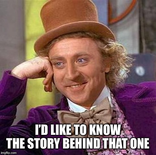 Creepy Condescending Wonka Meme | I'D LIKE TO KNOW THE STORY BEHIND THAT ONE | image tagged in memes,creepy condescending wonka | made w/ Imgflip meme maker