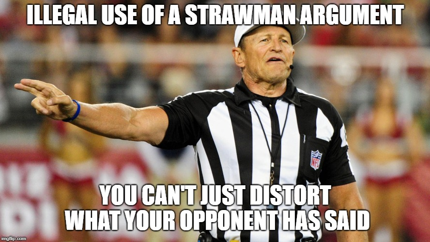 Logical Fallacy Referee | ILLEGAL USE OF A STRAWMAN ARGUMENT YOU CAN'T JUST DISTORT WHAT YOUR OPPONENT HAS SAID | image tagged in logical fallacy referee | made w/ Imgflip meme maker
