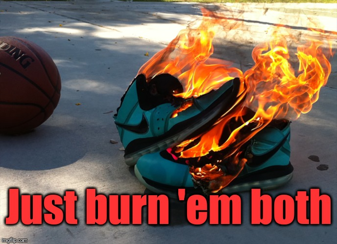 Just burn 'em both | made w/ Imgflip meme maker