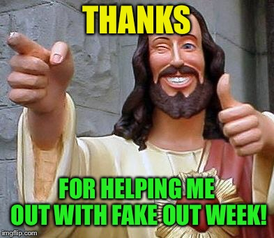 Jesus thanks you | THANKS FOR HELPING ME OUT WITH FAKE OUT WEEK! | image tagged in jesus thanks you | made w/ Imgflip meme maker
