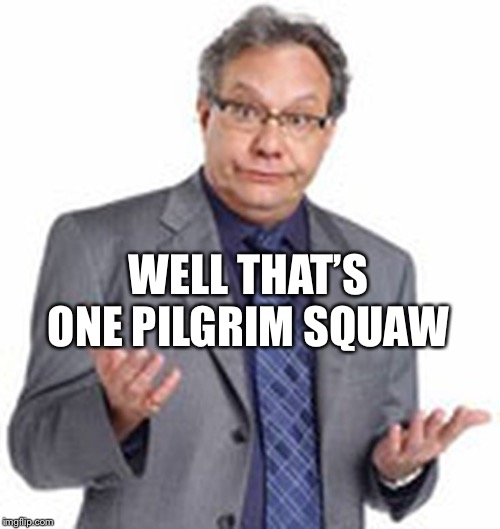 oh well | WELL THAT'S ONE PILGRIM SQUAW | image tagged in oh well | made w/ Imgflip meme maker