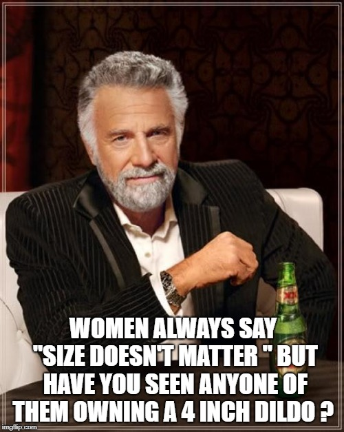 "The Most Interesting Man In The World Meme | WOMEN ALWAYS SAY ""SIZE DOESN'T MATTER "" BUT HAVE YOU SEEN ANYONE OF THEM OWNING A 4 INCH D**DO ? 