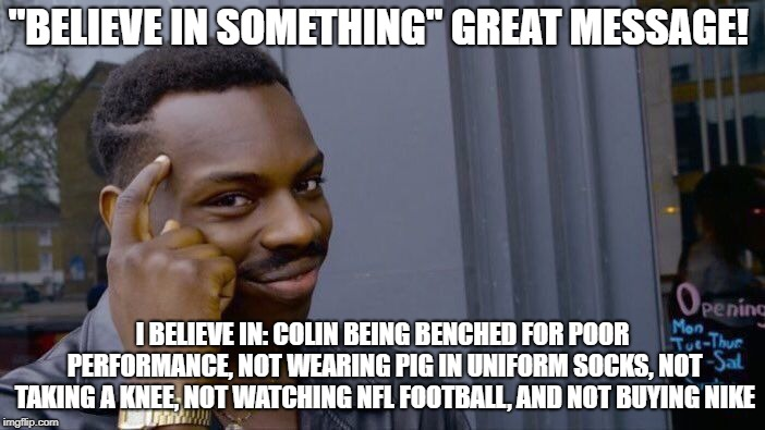 "Roll Safe Think About It Meme | ""BELIEVE IN SOMETHING"" GREAT MESSAGE! I BELIEVE IN: COLIN BEING BENCHED FOR POOR PERFORMANCE, NOT WEARING PIG IN UNIFORM SOCKS, NOT TAKING A 