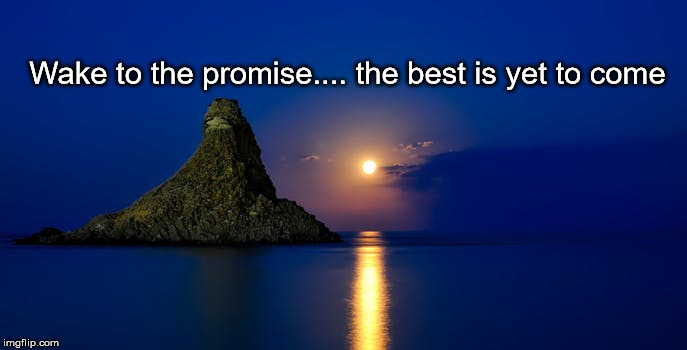 sunrise | Wake to the promise.... the best is yet to come | image tagged in sunrise | made w/ Imgflip meme maker