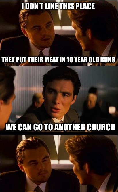 Inception Meme | I DON'T LIKE THIS PLACE THEY PUT THEIR MEAT IN 10 YEAR OLD BUNS WE CAN GO TO ANOTHER CHURCH | image tagged in memes,inception | made w/ Imgflip meme maker