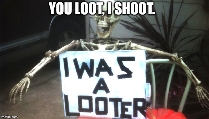 dead looter | YOU LOOT, I SHOOT. | image tagged in looters,looting | made w/ Imgflip meme maker