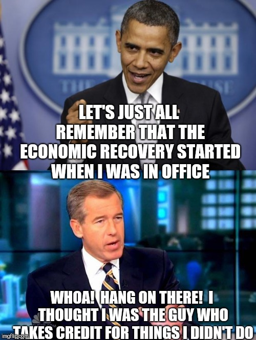 Brian Williams upset | LET'S JUST ALL REMEMBER THAT THE ECONOMIC RECOVERY STARTED WHEN I WAS IN OFFICE WHOA!  HANG ON THERE!  I THOUGHT I WAS THE GUY WHO TAKES CRE | image tagged in brian williams was there,barack obama | made w/ Imgflip meme maker