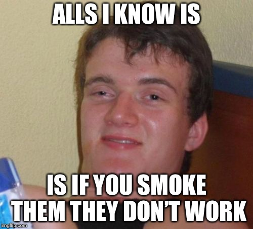 10 Guy Meme | ALLS I KNOW IS IS IF YOU SMOKE THEM THEY DON'T WORK | image tagged in memes,10 guy | made w/ Imgflip meme maker