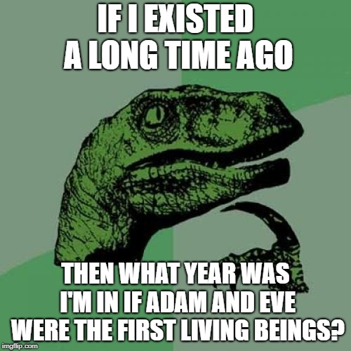 Philosoraptor Meme | IF I EXISTED A LONG TIME AGO THEN WHAT YEAR WAS I'M IN IF ADAM AND EVE WERE THE FIRST LIVING BEINGS? | image tagged in memes,philosoraptor | made w/ Imgflip meme maker