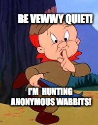 Anonymous Wabbit | BE VEWWY QUIET! I'M  HUNTING ANONYMOUS WABBITS! | image tagged in elmer fudd,anonymous meme week,bobcrespodotcom,anonymous | made w/ Imgflip meme maker