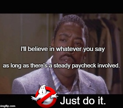 Winston Zeddemore  | I'll believe in whatever you say as long as there's a steady paycheck involved. Just do it. | image tagged in funny memes,ghostbusters,nike,just do it | made w/ Imgflip meme maker