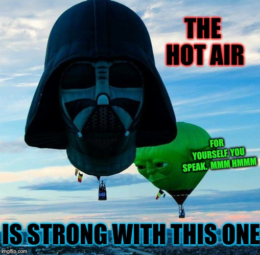 Darth Vapor | THE HOT AIR IS STRONG WITH THIS ONE FOR YOURSELF, YOU SPEAK.  MMM HMMM | image tagged in darth vapor,star wars,darth vader,yoda,hot air balloon | made w/ Imgflip meme maker