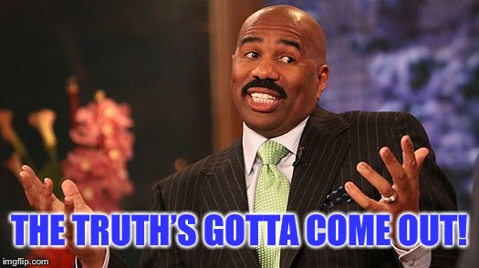 shrug | THE TRUTH'S GOTTA COME OUT! | image tagged in shrug | made w/ Imgflip meme maker