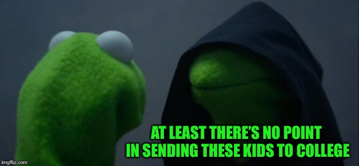 Evil Kermit Meme | AT LEAST THERE'S NO POINT IN SENDING THESE KIDS TO COLLEGE | image tagged in memes,evil kermit | made w/ Imgflip meme maker