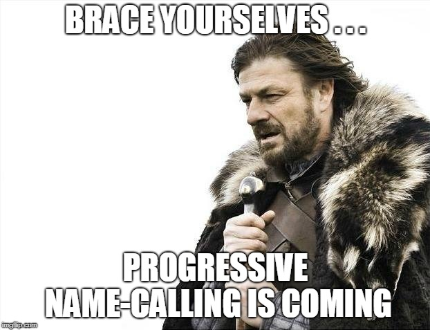 Brace Yourselves X is Coming Meme | BRACE YOURSELVES . . . PROGRESSIVE NAME-CALLING IS COMING | image tagged in memes,brace yourselves x is coming | made w/ Imgflip meme maker