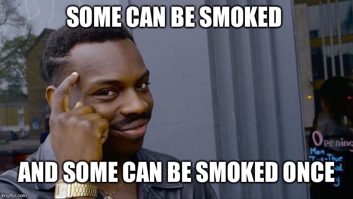 Roll Safe Think About It Meme | SOME CAN BE SMOKED AND SOME CAN BE SMOKED ONCE | image tagged in memes,roll safe think about it | made w/ Imgflip meme maker