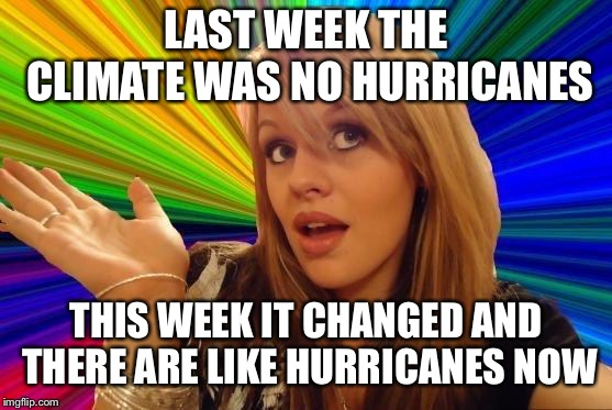 Dumb Blonde Meme | LAST WEEK THE CLIMATE WAS NO HURRICANES THIS WEEK IT CHANGED AND THERE ARE LIKE HURRICANES NOW | image tagged in memes,dumb blonde | made w/ Imgflip meme maker