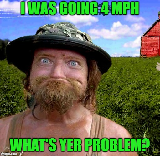 I WAS GOING 4 MPH WHAT'S YER PROBLEM? | made w/ Imgflip meme maker
