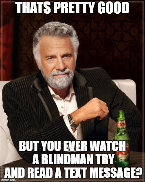 THATS PRETTY GOOD BUT YOU EVER WATCH A BLINDMAN TRY AND READ A TEXT MESSAGE? | image tagged in memes,the most interesting man in the world | made w/ Imgflip meme maker