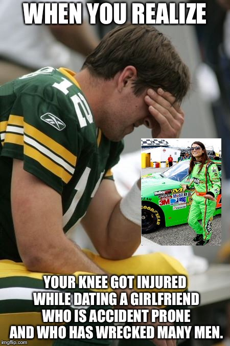 Aaron Rodgers got injured while dating Danica Patrick | WHEN YOU REALIZE YOUR KNEE GOT INJURED WHILE DATING A GIRLFRIEND WHO IS ACCIDENT PRONE AND WHO HAS WRECKED MANY MEN. | image tagged in sad aaron rodgers,memes,danica patrick,nfl memes,women drivers,girlfriend | made w/ Imgflip meme maker