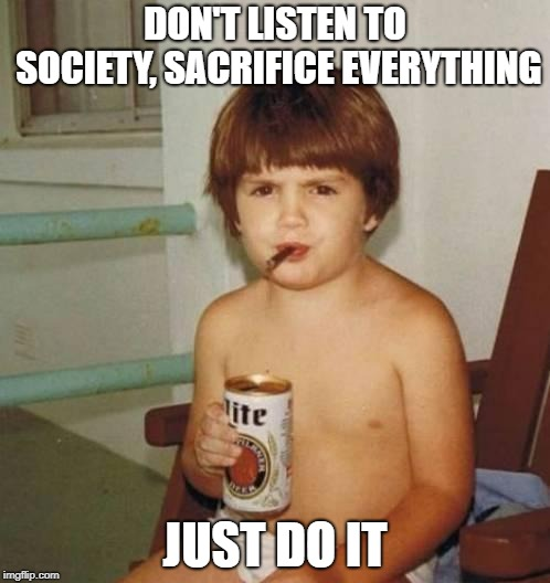 Kid with beer | DON'T LISTEN TO SOCIETY, SACRIFICE EVERYTHING JUST DO IT | image tagged in kid with beer | made w/ Imgflip meme maker