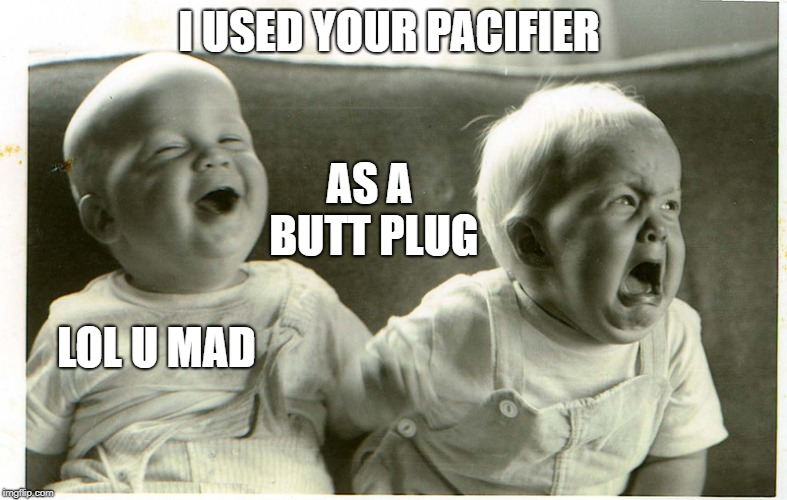 I USED YOUR PACIFIER LOL U MAD AS A BUTT PLUG | image tagged in baby laughing baby crying | made w/ Imgflip meme maker