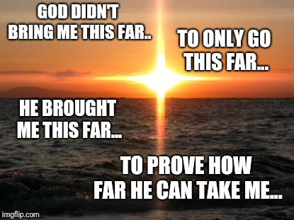 GOD DIDN'T BRING ME THIS FAR.. TO ONLY GO THIS FAR... HE BROUGHT ME THIS FAR... TO PROVE HOW FAR HE CAN TAKE ME... | image tagged in cross sunset | made w/ Imgflip meme maker