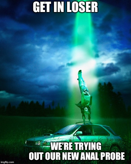 Alien abduction | GET IN LOSER WE'RE TRYING OUT OUR NEW ANAL PROBE | image tagged in alien abduction,aliens,anal probes,memes | made w/ Imgflip meme maker